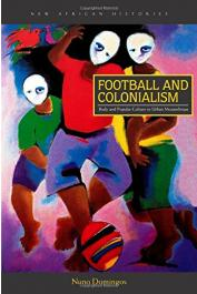 DOMINGOS Nuno - Football and Colonialism. Body and Popular Culture in Urban Mozambique