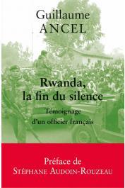 ANCEL Guillaume - Rwanda, la fin du silence: Témoignage d'un officier français