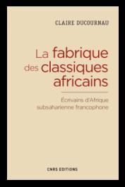 DUCOURNAU Claire - La fabrique des classiques africains. Ecrivains d'Afrique subsaharienne francophone, 1960-2012