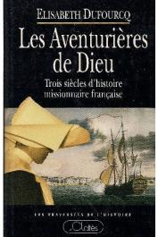 DUFOURCQ Elisabeth - Les Aventurières de Dieu. Trois siècles d'histoire missionnaire française