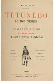 DORSAY Jules - Tétunébo le roi nègre. Voyage à Paris en 1889 et aventures du grand chef des Ratapoilos