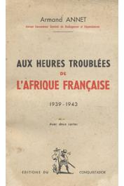 ANNET Armand - Aux heures troublées de l'Afrique Française (1939-1943)