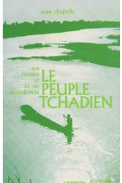 CHAPELLE Jean - Le peuple tchadien: ses racines, sa vie quotidienne et ses combats