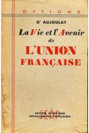 AUJOULAT Louis-Paul (docteur) - La vie et l'avenir de l'Union Française