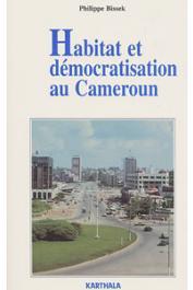 BISSEK Philippe - Habitat et démocratisation au Cameroun. Enjeux africains d'une chasse gardée