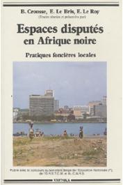 CROUSSE B., LE BRIS Emile, LE ROY Etienne, (sous la direction de) - Espaces disputés en Afrique noire. Pratiques foncières locales