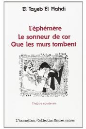 EL TAYEB EL MAHDI - L'éphémère suivi de Le sonneur de cor et de Que les murs tombent: trois pièces en un acte