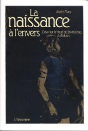 MARY André - La naissance à l'envers. Essai sur le rituel du bwiti-fang au Gabon