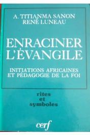 LUNEAU René, SANON Anselme Titianma - Enraciner l'évangile: initiations africaines et pédagogie de la foi