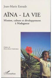 ESTRADE Jean-Marie - Aïna, la vie: mission, culture et développement à Madagascar