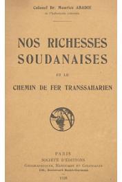 ABADIE Maurice (Colonel) - Nos richesses soudanaises et le chemin de fer transsaharien