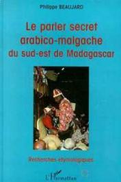 BEAUJARD Philippe - Le parler secret arabico-malgache du sud-est de Madagascar. Recherches étymologiques