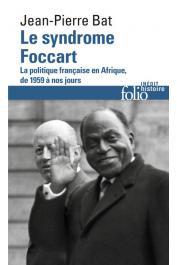 BAT Jean-Pierre - Le syndrome Foccart - La politique africaine de la France de 1959 à nos jours (édition folio ultérieure)