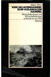 WIRZ Albert - Vom Sklavenhandel zum kolonialen Handel. Wirtschaftsraüme und Wirtschaftsformen in Kamerun vor 1914