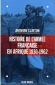 CLAYTON Anthony - Histoire de l'armée française en Afrique, 1830-1962
