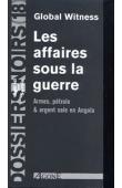 Dossiers Noirs - 18, Global Witness - Les affaires sous la guerre. Armes, pétrole et argent sale en Angola