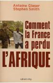 GLASER Antoine, SMITH Stephen - Comment la France a perdu l'Afrique