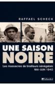 SCHECK Raffael - Une saison noire. Les massacres de tirailleurs sénégalais, mai-juin 1940