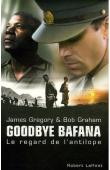 GREGORY James, GRAHAM Bob - Goodbye Bafana. Le regard de l'antilope