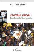BNOU-NOUçAIR Radouane - Le Football africain. Biographies,histoire, bilan et perspectives