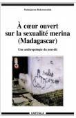 RAKOTOMALALA Malanjaona - A cœur ouvert sur la sexualité merina (Madagascar). Une anthropologie du non-dit