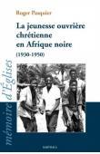 PASQUIER Roger - La jeunesse ouvrière chrétienne en Afrique noire (1930-1950)