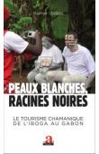 CHABLOZ Nadège - Peaux blanches, racines noires. Le tourisme chamanique de l'iboga au Gabon