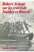 ARNAUT Robert - Robert Arnaut sur les traces de Stanley et de Brazza