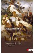 FREMEAUX Jacques - De quoi fut fait l'Empire: Les guerres coloniales au XIXe siècle