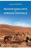 SANDEAU Jacques - Mission sanglante en Afrique Centrale