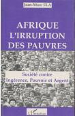 ELA Jean-Marc - Afrique, l'irruption des pauvres. Société contre ingérence, pouvoir et argent