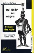 CHALAYE Sylvie - Du Noir au Nègre: l'image du Noir au théâtre (1550-1960)