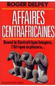 DELPEY Roger - Affaires centrafricaines. Quand la Centrafrique bougera, l'Afrique explosera