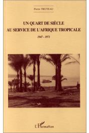 TRUTEAU Pierre - Un quart de siècle au service de l'Afrique tropicale: 1947-1971