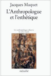 MAQUET Jacques - L'antropologue et l'esthétique : Un anthropologue observe les arts visuels