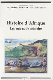 CHRETIEN Jean-Pierre, TRIAUD Jean-Louis, (sous la direction de) - Histoire d'Afrique. Les enjeux de mémoire