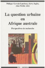 GERVAIS-LAMBONY Philippe, JAGLIN Sylvy, MABIN Alan, (sous la direction de) - La question urbaine en Afrique australe. Perspectives de recherche