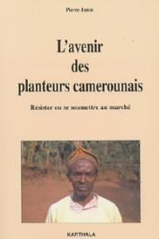 JANIN Pierre - L'avenir des planteurs camerounais. Résister ou se soumettre au marché