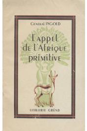 INGOLD, (Général) - L'appel de l'Afrique primitive: juin-août 1940 au Tchad