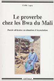 LEGUY Cécile - Le proverbe chez les Bwa du Mali. Parole africaine en situation d'énonciation