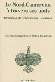SEIGNOBOS Christian, TOURNEUX Henri - Le Nord-Cameroun à travers ses mots. Dictionnaire des termes anciens et modernes