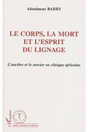 BARRY Aboubacar - Le corps, la mort et l'esprit du lignage. L'ancêtre et le sorcier en clinique africaine