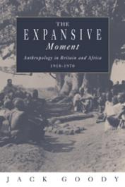 GOODY Jack - The expansive moment. Anthropology in Britain and Africa 1918-1970