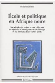 BIANCHINI Pascal - Ecole et politique en Afrique noire. Sociologie des crises et des réformes du système d'enseignement au Sénégal et au Burkina-Faso (1960-2000)
