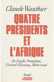 WAUTHIER Claude - Quatre présidents et l'Afrique. De Gaulle, Pompidou, Giscard d'Estaing, Mitterrand. 40 ans de politique africaine