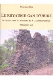 PERE Madeleine - Le royaume Gan d'Obiré. Introduction à l'histoire et à l'anthropologie. Burkina Faso