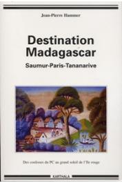 HAMMER Jean-Pierre - Destination Madagascar. Saumur-Paris-Tananarive. Des coulisses du PC au grand soleil de l'Ile rouge