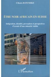CIKURU BATUMIKE - Etre noir africain en Suisse. Intégration, identité, perception et perspectives d'avenir d'une minorité visible