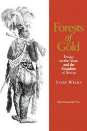 WILKS Ivor - Forests of Gold. Essays on the Akan and the Kingdom of Ashante -édition brochée)