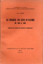 ATGER Paul - La France en Côte d'Ivoire de 1843 à 1893. Cinquante ans d'hésitations politiques et commerciales